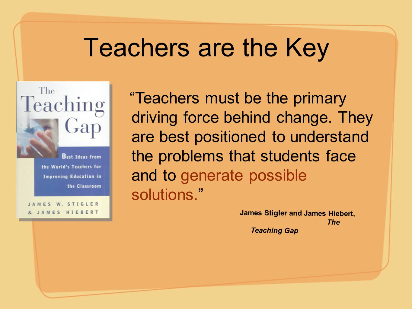 """Teachers are the Key """"Teachers must be the primary driving force behind change. They are best positioned to understand the problems that students face"""