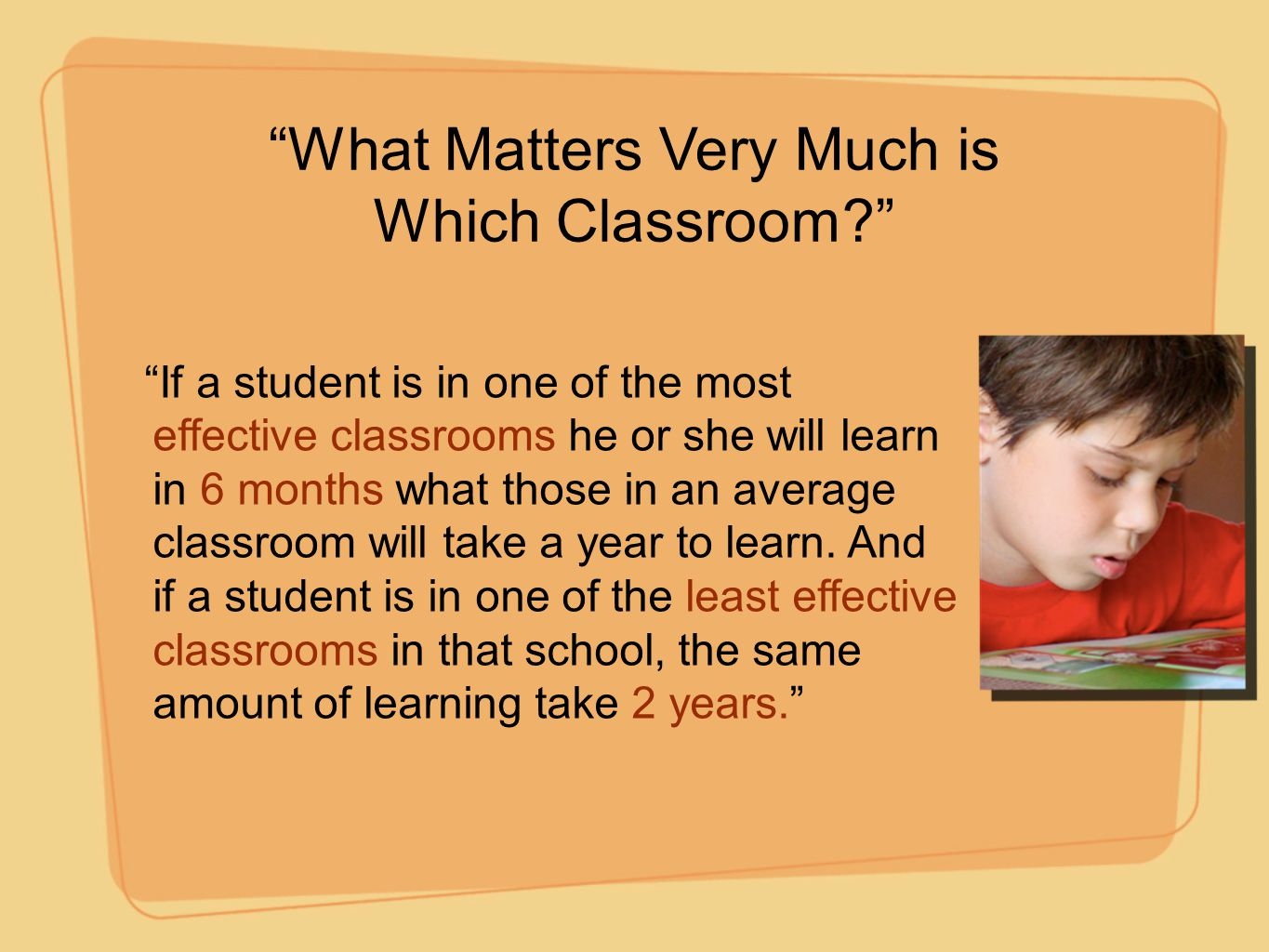 """""""What Matters Very Much is Which Classroom?"""" """"If a student is in one of the most effective classrooms he or she will learn in 6 months what those in a"""