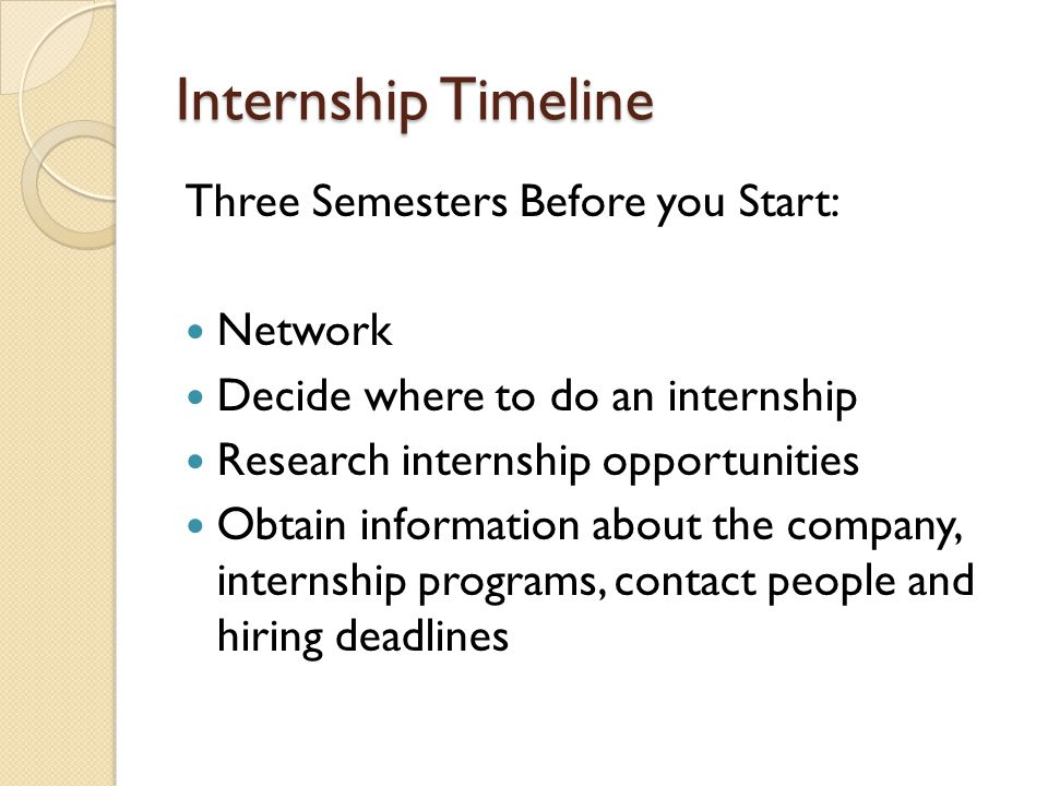 Internship Timeline Three Semesters Before you Start: Network Decide where to do an internship Research internship opportunities Obtain information about the company, internship programs, contact people and hiring deadlines