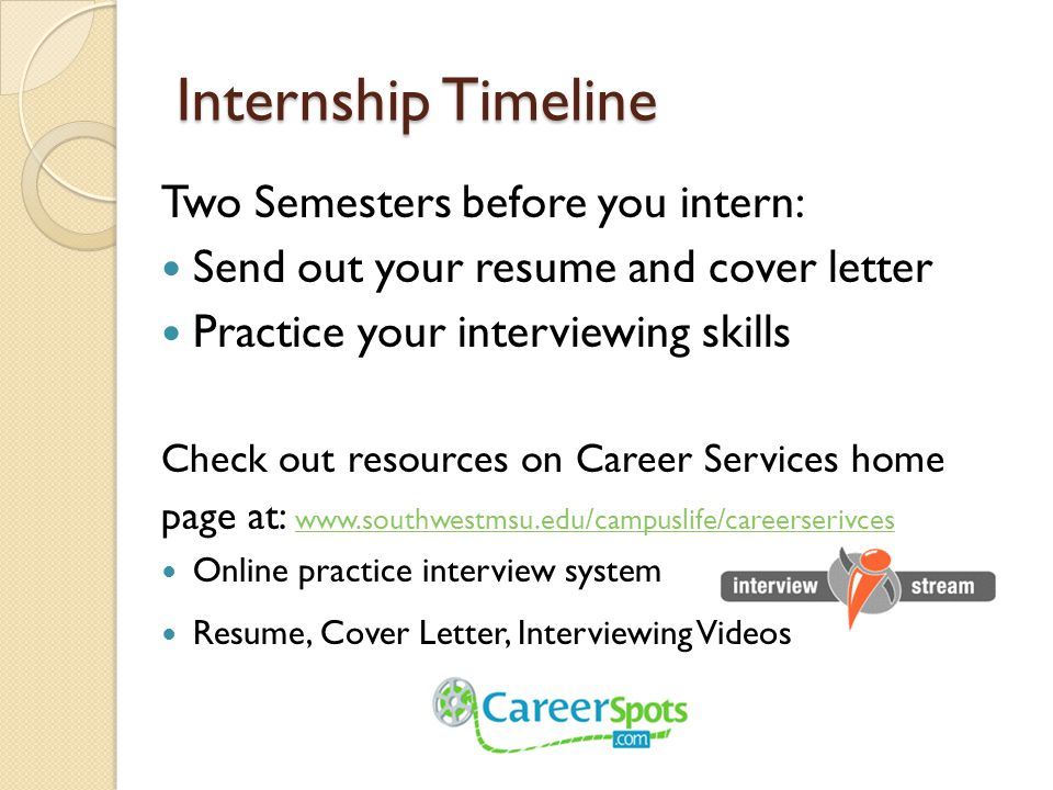 Internship Timeline Two Semesters before you intern: Send out your resume and cover letter Practice your interviewing skills Check out resources on Career Services home page at:     Online practice interview system Resume, Cover Letter, Interviewing Videos