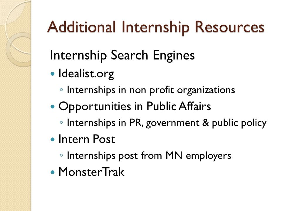 Additional Internship Resources Internship Search Engines Idealist.org ◦ Internships in non profit organizations Opportunities in Public Affairs ◦ Internships in PR, government & public policy Intern Post ◦ Internships post from MN employers MonsterTrak