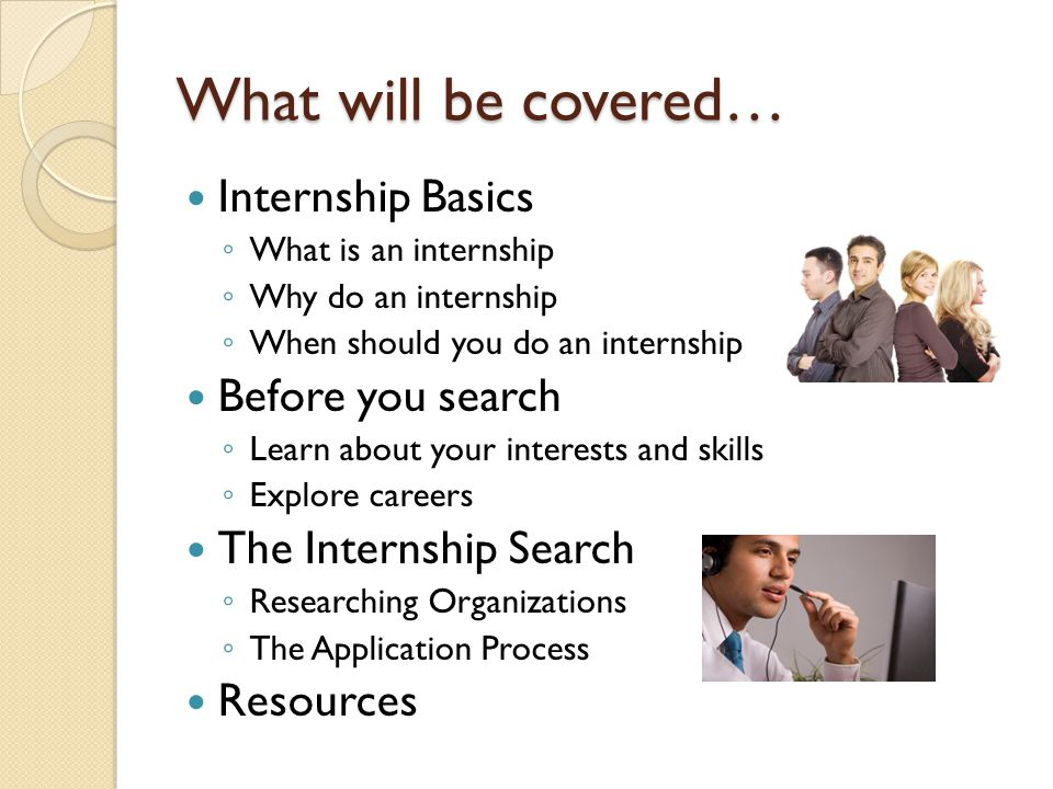 What will be covered… Internship Basics ◦ What is an internship ◦ Why do an internship ◦ When should you do an internship Before you search ◦ Learn about your interests and skills ◦ Explore careers The Internship Search ◦ Researching Organizations ◦ The Application Process Resources