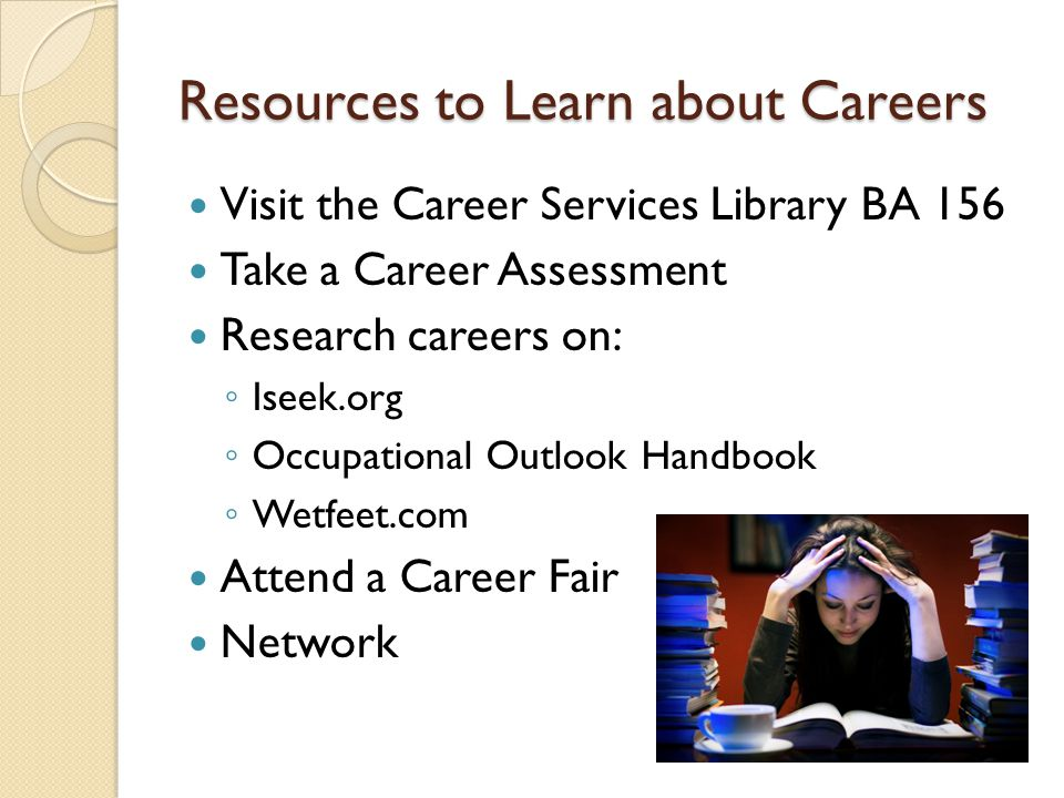Resources to Learn about Careers Visit the Career Services Library BA 156 Take a Career Assessment Research careers on: ◦ Iseek.org ◦ Occupational Outlook Handbook ◦ Wetfeet.com Attend a Career Fair Network