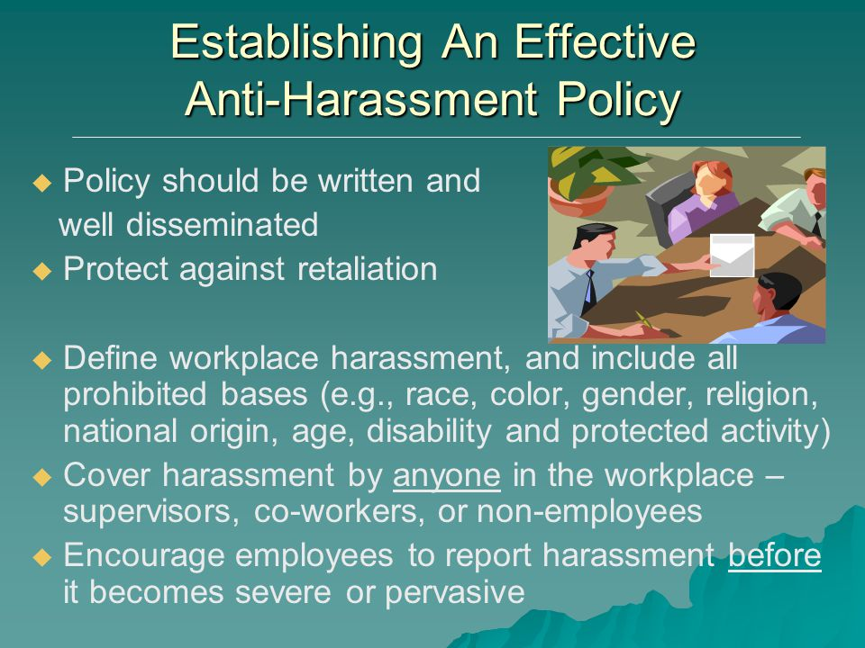 Establishing An Effective Anti-Harassment Policy   Policy should be written and well disseminated   Protect against retaliation   Define workpla