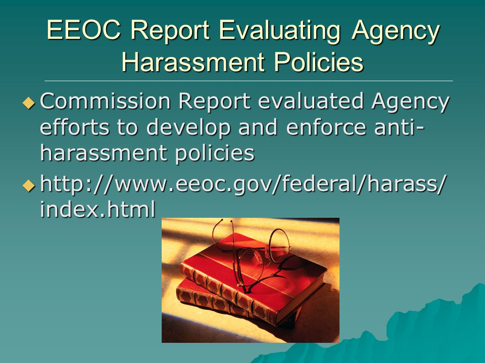 EEOC Report Evaluating Agency Harassment Policies  Commission Report evaluated Agency efforts to develop and enforce anti- harassment policies  http