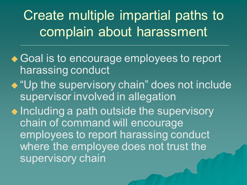 """Create multiple impartial paths to complain about harassment   Goal is to encourage employees to report harassing conduct   """"Up the supervisory ch"""