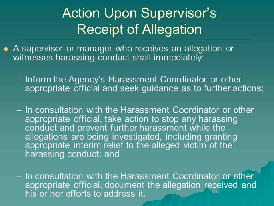 Action Upon Supervisor's Receipt of Allegation   A supervisor or manager who receives an allegation or witnesses harassing conduct shall immediately