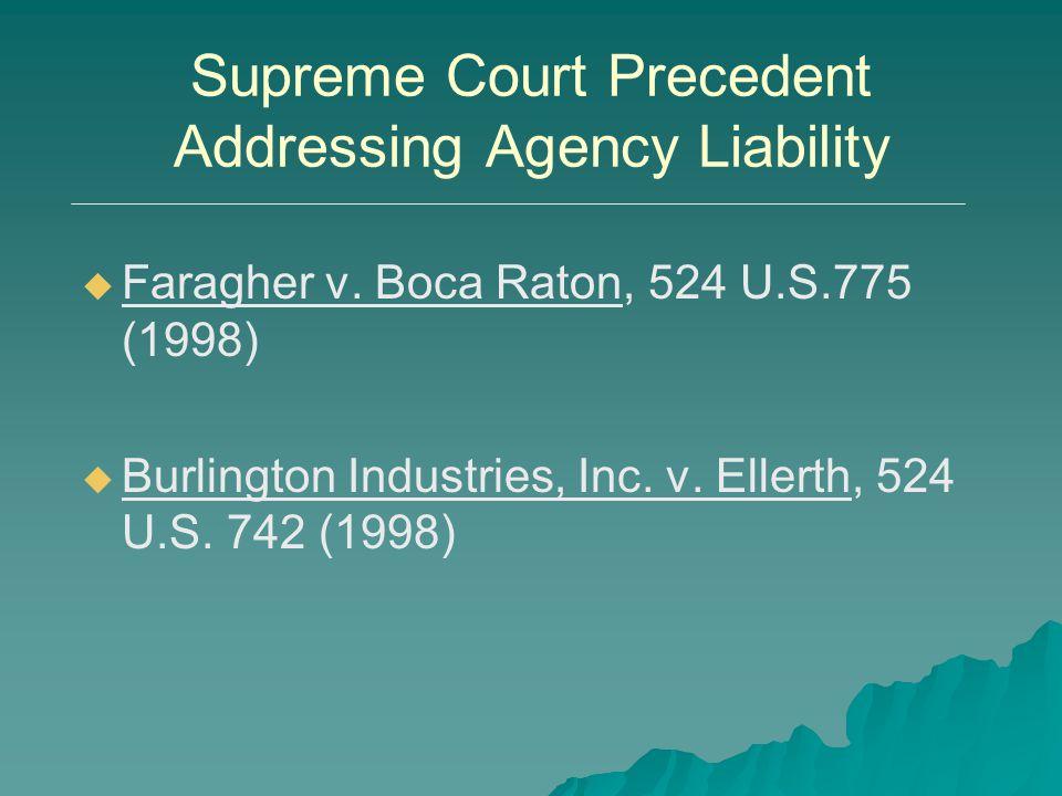 Supreme Court Precedent Addressing Agency Liability   Faragher v. Boca Raton, 524 U.S.775 (1998)   Burlington Industries, Inc. v. Ellerth, 524 U.S