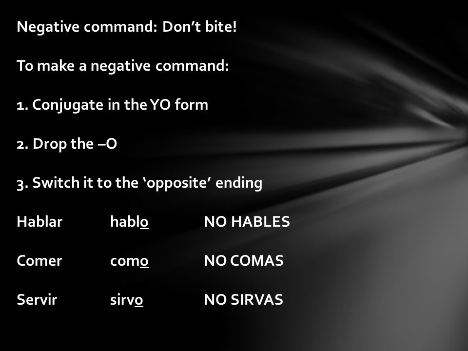 Negative command: Don't bite! To make a negative command: 1. Conjugate in the YO form 2. Drop the –O 3. Switch it to the 'opposite' ending Hablarhablo