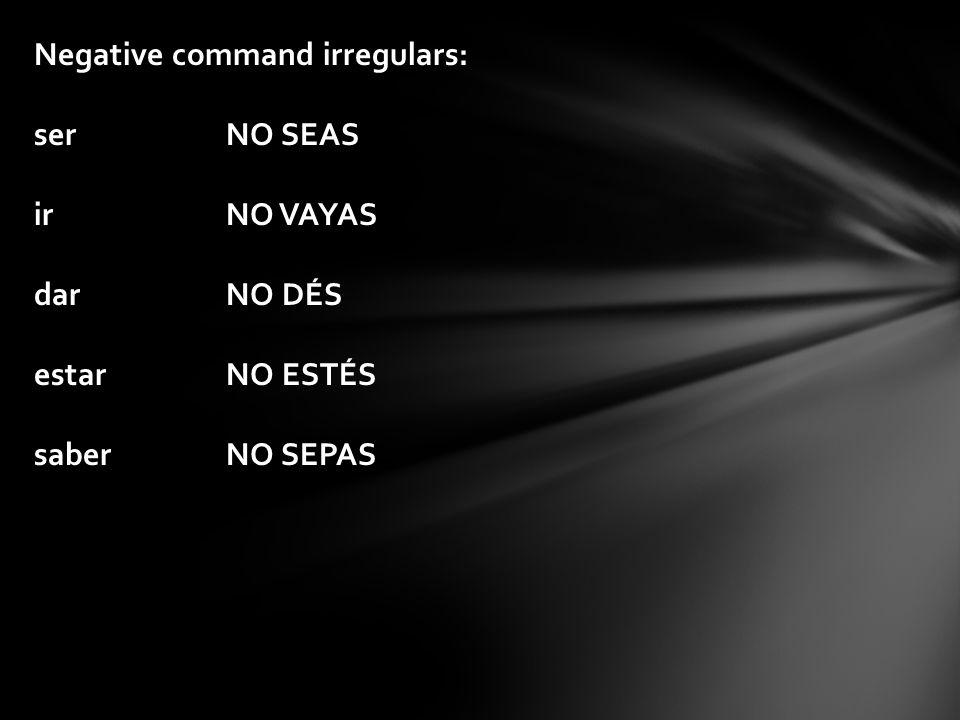 Negative command irregulars: serNO SEAS irNO VAYAS darNO DÉS estarNO ESTÉS saberNO SEPAS