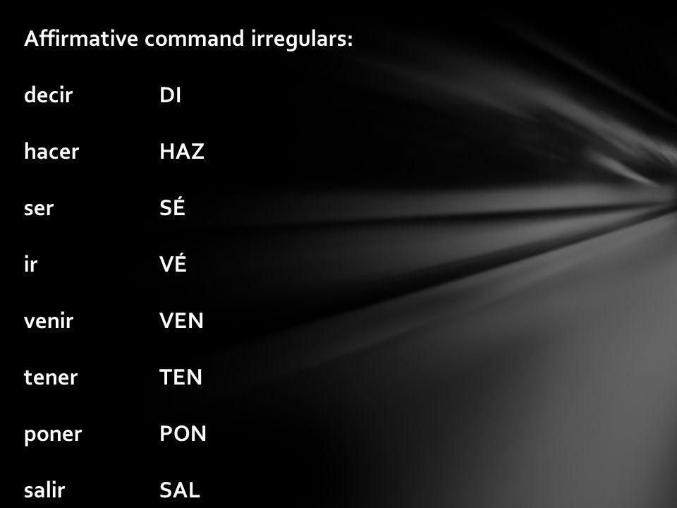 Affirmative command irregulars: decirDI hacerHAZ serSÉ irVÉ venirVEN tenerTEN ponerPON salirSAL