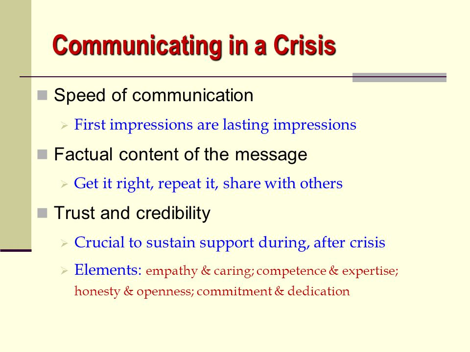 Communicating in a Crisis What do I say? The TRUTH Don't share what you don't know to be true Don't speculate Don't hide behind factual information No