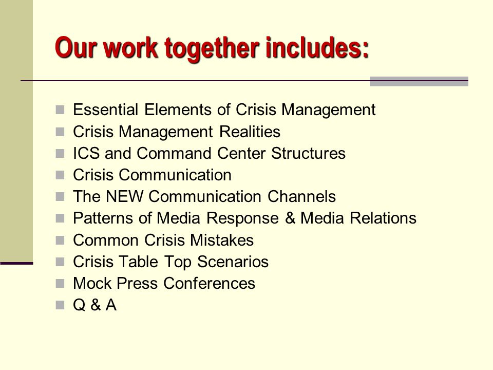 Our work together includes: Essential Elements of Crisis Management Crisis Management Realities ICS and Command Center Structures Crisis Communication The NEW Communication Channels Patterns of Media Response & Media Relations Common Crisis Mistakes Crisis Table Top Scenarios Mock Press Conferences Q & A
