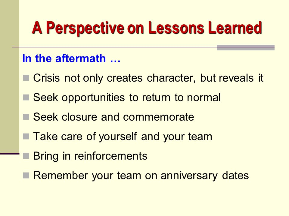 A Perspective on Lessons Learned In the aftermath … Crisis has long-term life; remember healing processes and triggering events Brace for blame Contin