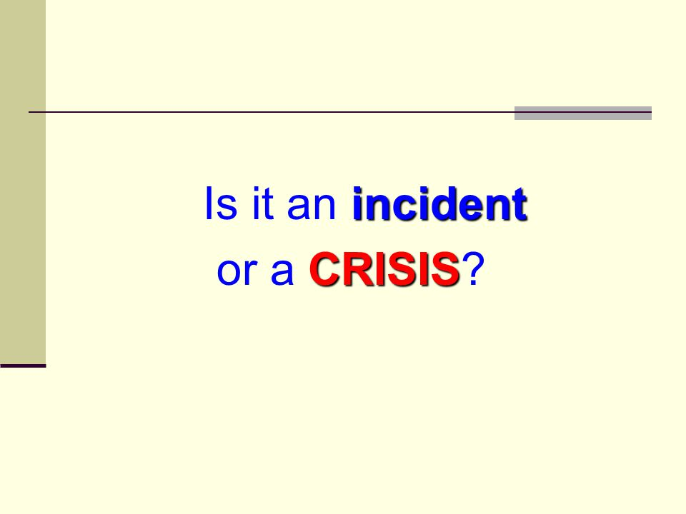 What is a Crisis? fire or explosion school bus accident bomb threat natural disaster (flood, tornado, etc.) VIP visit power outage more? (Hint: dozens