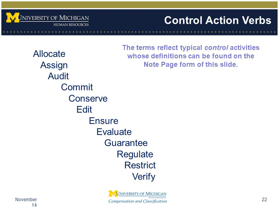22November 14 Control Action Verbs Allocate Assign Audit Commit Conserve Edit Ensure Evaluate Guarantee Regulate Restrict Verify The terms reflect typical control activities whose definitions can be found on the Note Page form of this slide.