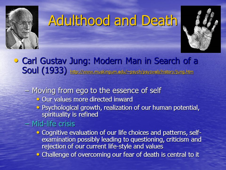 Adulthood and Death Carl Gustav Jung: Modern Man in Search of a Soul (1933) http://www.muskingum.edu/~psych/psycweb/history/jung.htm Carl Gustav Jung: Modern Man in Search of a Soul (1933) http://www.muskingum.edu/~psych/psycweb/history/jung.htm http://www.muskingum.edu/~psych/psycweb/history/jung.htm –Moving from ego to the essence of self Our values more directed inward Our values more directed inward Psychological growth, realization of our human potential, spirituality is refined Psychological growth, realization of our human potential, spirituality is refined –Mid-life crisis Cognitive evaluation of our life choices and patterns, self- examination possibly leading to questioning, criticism and rejection of our current life-style and values Cognitive evaluation of our life choices and patterns, self- examination possibly leading to questioning, criticism and rejection of our current life-style and values Challenge of overcoming our fear of death is central to it Challenge of overcoming our fear of death is central to it