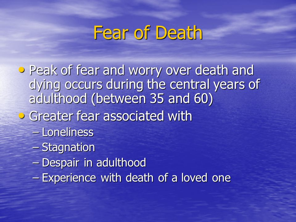 Fear of Death Peak of fear and worry over death and dying occurs during the central years of adulthood (between 35 and 60) Peak of fear and worry over death and dying occurs during the central years of adulthood (between 35 and 60) Greater fear associated with Greater fear associated with –Loneliness –Stagnation –Despair in adulthood –Experience with death of a loved one