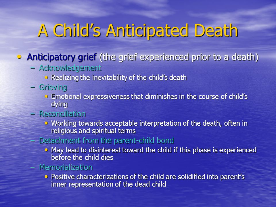 A Child's Anticipated Death Anticipatory grief (the grief experienced prior to a death) Anticipatory grief (the grief experienced prior to a death) –A