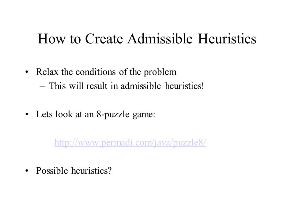 How to Create Admissible Heuristics Relax the conditions of the problem –This will result in admissible heuristics.