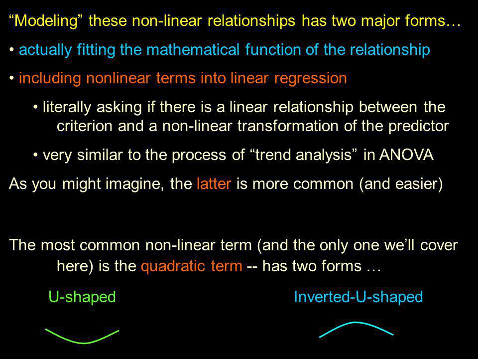 Modeling these non-linear relationships has two major forms… actually fitting the mathematical function of the relationship including nonlinear terms into linear regression literally asking if there is a linear relationship between the criterion and a non-linear transformation of the predictor very similar to the process of trend analysis in ANOVA As you might imagine, the latter is more common (and easier) The most common non-linear term (and the only one we'll cover here) is the quadratic term -- has two forms … U-shaped Inverted-U-shaped