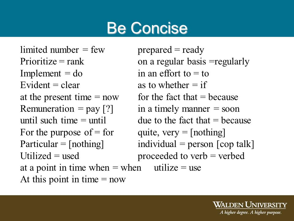 Be Concise limited number = fewprepared = ready Prioritize = rankon a regular basis =regularly Implement = doin an effort to = to Evident = clearas to whether = if at the present time = now for the fact that = because Remuneration = pay [?]in a timely manner = soon until such time = untildue to the fact that = because For the purpose of = forquite, very = [nothing] Particular = [nothing]individual = person [cop talk] Utilized = usedproceeded to verb = verbed at a point in time when = when utilize = use At this point in time = now