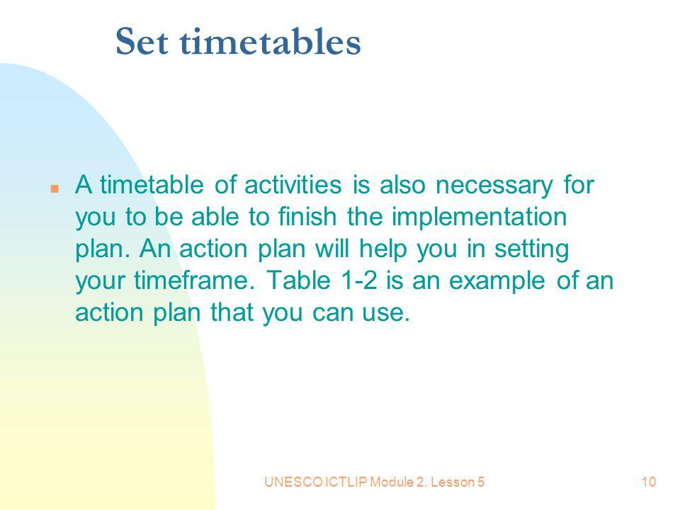 UNESCO ICTLIP Module 2. Lesson 510 Set timetables n A timetable of activities is also necessary for you to be able to finish the implementation plan.