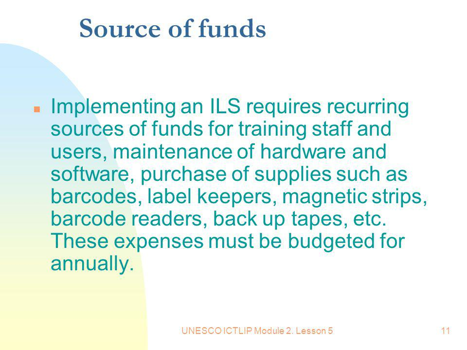 UNESCO ICTLIP Module 2. Lesson 511 Source of funds n Implementing an ILS requires recurring sources of funds for training staff and users, maintenance