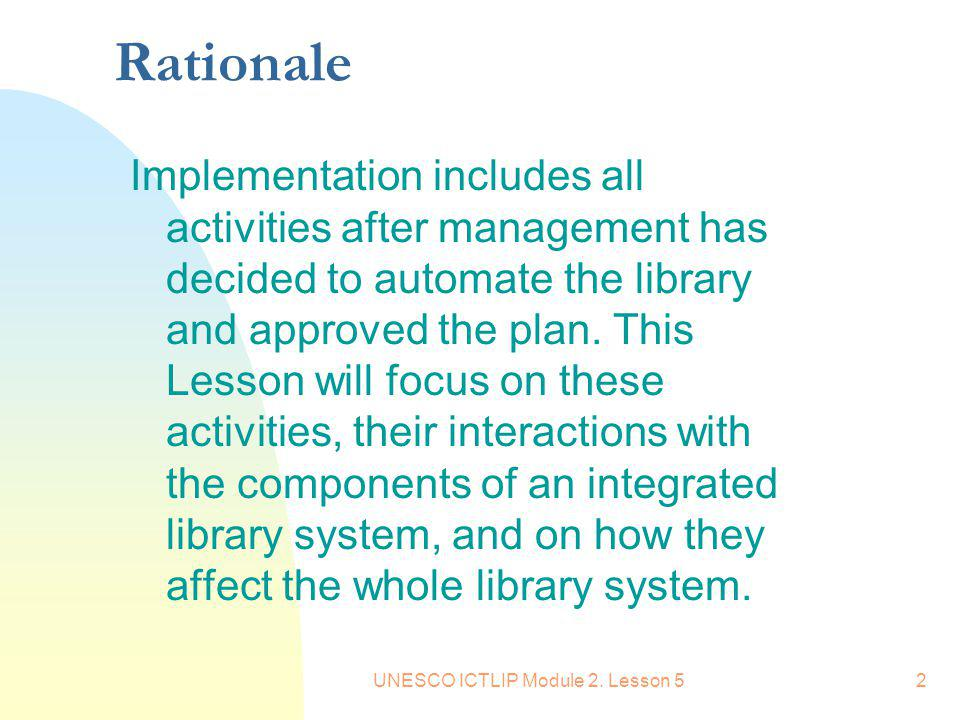 UNESCO ICTLIP Module 2. Lesson 52 Rationale Implementation includes all activities after management has decided to automate the library and approved t