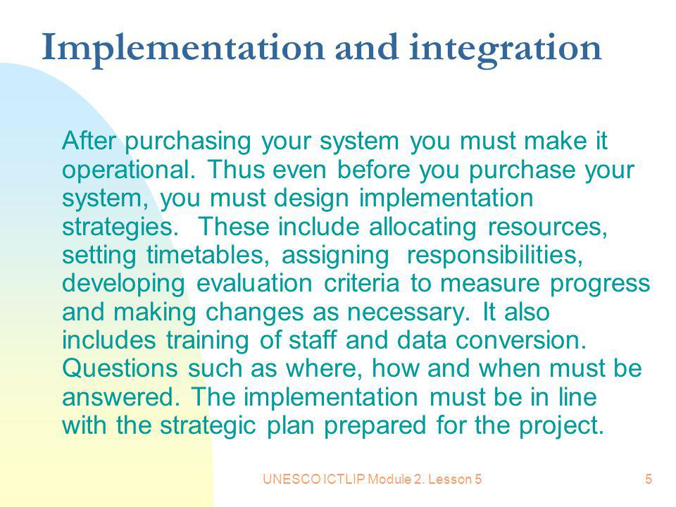 UNESCO ICTLIP Module 2. Lesson 55 Implementation and integration After purchasing your system you must make it operational. Thus even before you purch