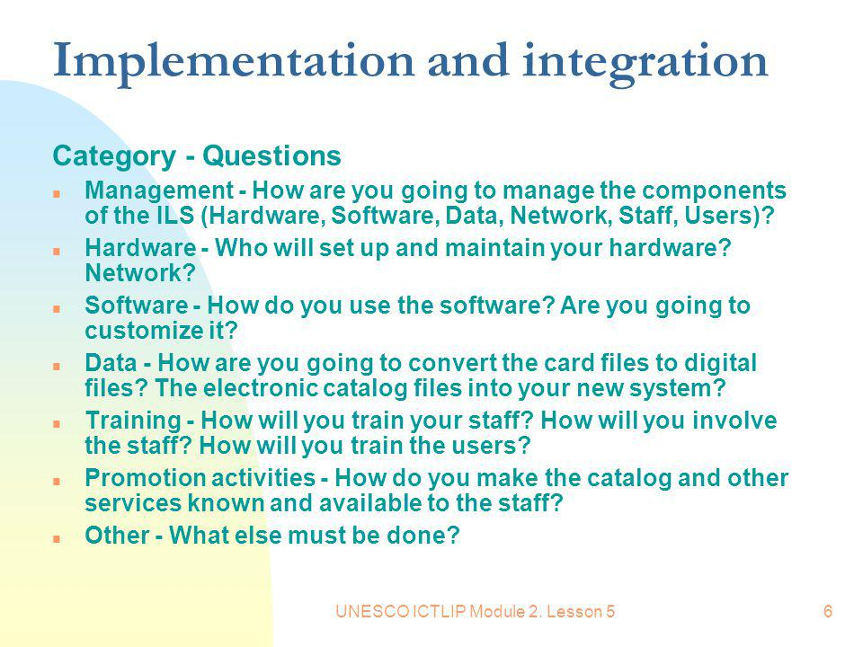UNESCO ICTLIP Module 2. Lesson 56 Implementation and integration Category - Questions n Management - How are you going to manage the components of the