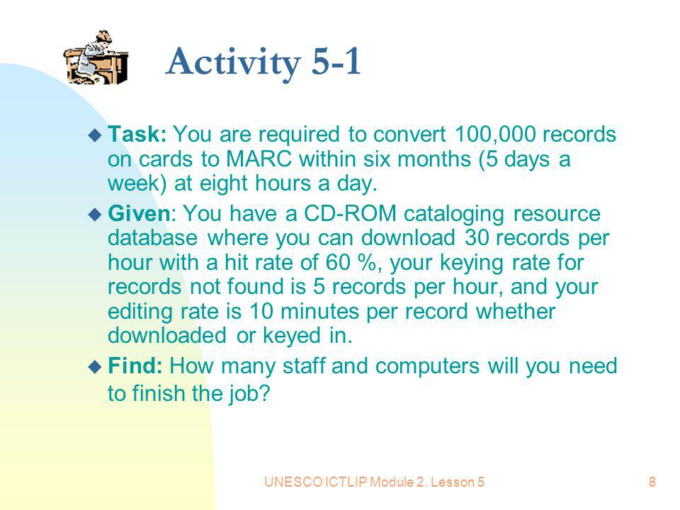 UNESCO ICTLIP Module 2. Lesson 58 Activity 5-1 u Task: You are required to convert 100,000 records on cards to MARC within six months (5 days a week)