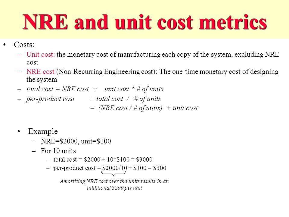 11 NRE and unit cost metrics Costs: –Unit cost: the monetary cost of manufacturing each copy of the system, excluding NRE cost –NRE cost (Non-Recurring Engineering cost): The one-time monetary cost of designing the system –total cost = NRE cost + unit cost * # of units –per-product cost = total cost / # of units = (NRE cost / # of units) + unit cost Example –NRE=$2000, unit=$100 –For 10 units –total cost = $2000 + 10*$100 = $3000 –per-product cost = $2000/10 + $100 = $300 Amortizing NRE cost over the units results in an additional $200 per unit