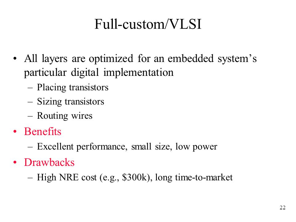 22 Full-custom/VLSI All layers are optimized for an embedded system's particular digital implementation –Placing transistors –Sizing transistors –Routing wires Benefits –Excellent performance, small size, low power Drawbacks –High NRE cost (e.g., $300k), long time-to-market