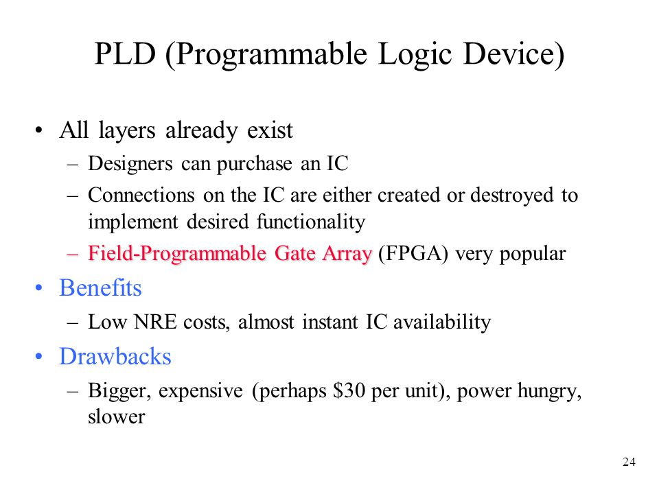 24 PLD (Programmable Logic Device) All layers already exist –Designers can purchase an IC –Connections on the IC are either created or destroyed to implement desired functionality –Field-Programmable Gate Array –Field-Programmable Gate Array (FPGA) very popular Benefits –Low NRE costs, almost instant IC availability Drawbacks –Bigger, expensive (perhaps $30 per unit), power hungry, slower