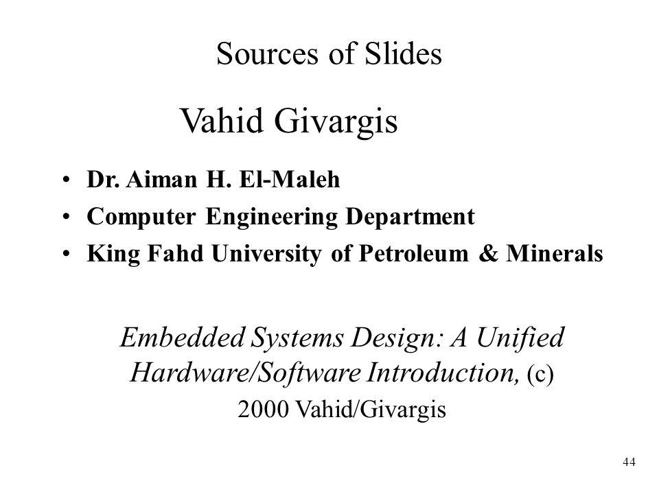 44 Sources of Slides Vahid Givargis Dr. Aiman H. El-Maleh Computer Engineering Department King Fahd University of Petroleum & Minerals Embedded System