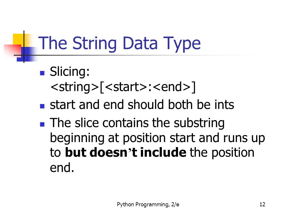 Python Programming, 2/e12 The String Data Type Slicing: [ : ] start and end should both be ints The slice contains the substring beginning at position start and runs up to but doesn ' t include the position end.