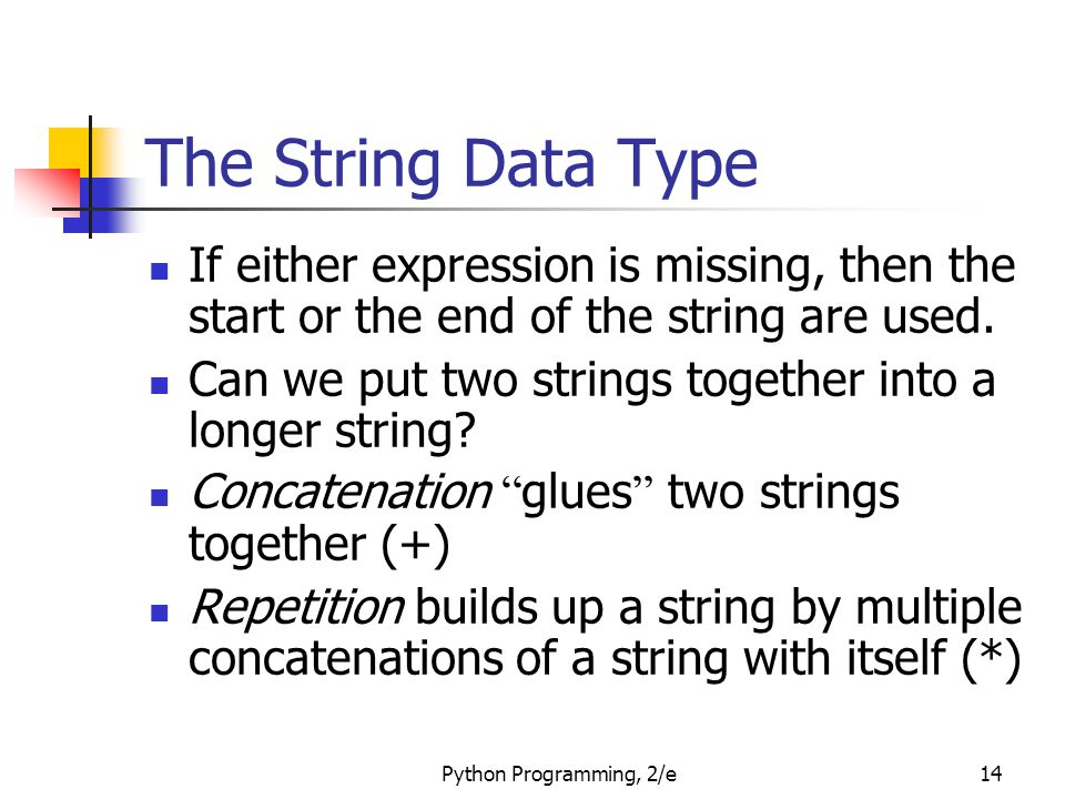 Python Programming, 2/e14 The String Data Type If either expression is missing, then the start or the end of the string are used.