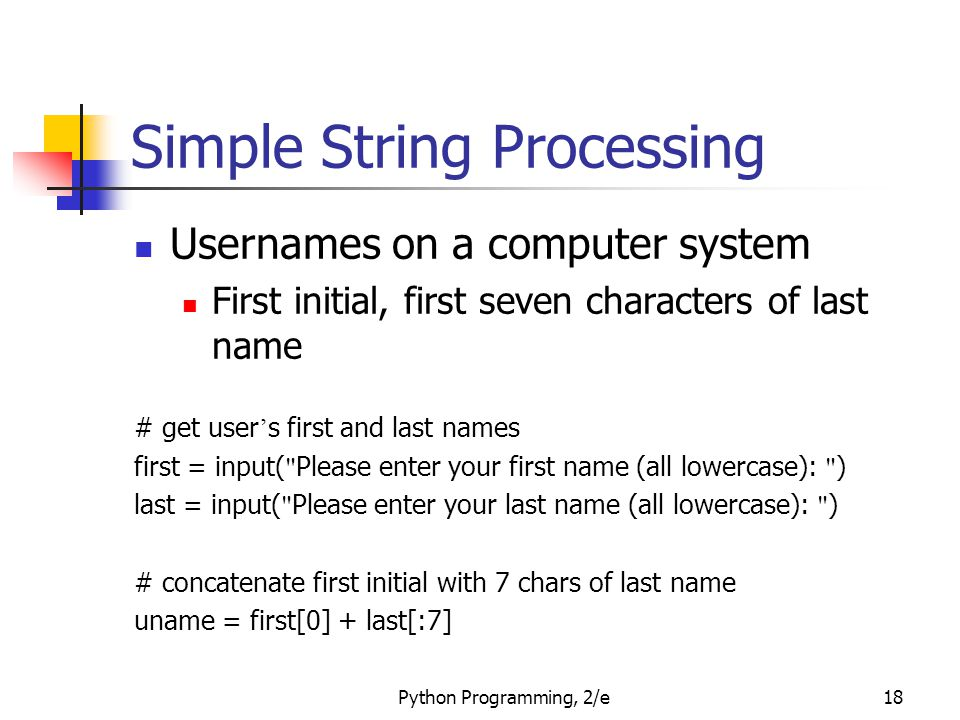 Python Programming, 2/e18 Simple String Processing Usernames on a computer system First initial, first seven characters of last name # get user ' s first and last names first = input( Please enter your first name (all lowercase): ) last = input( Please enter your last name (all lowercase): ) # concatenate first initial with 7 chars of last name uname = first[0] + last[:7]