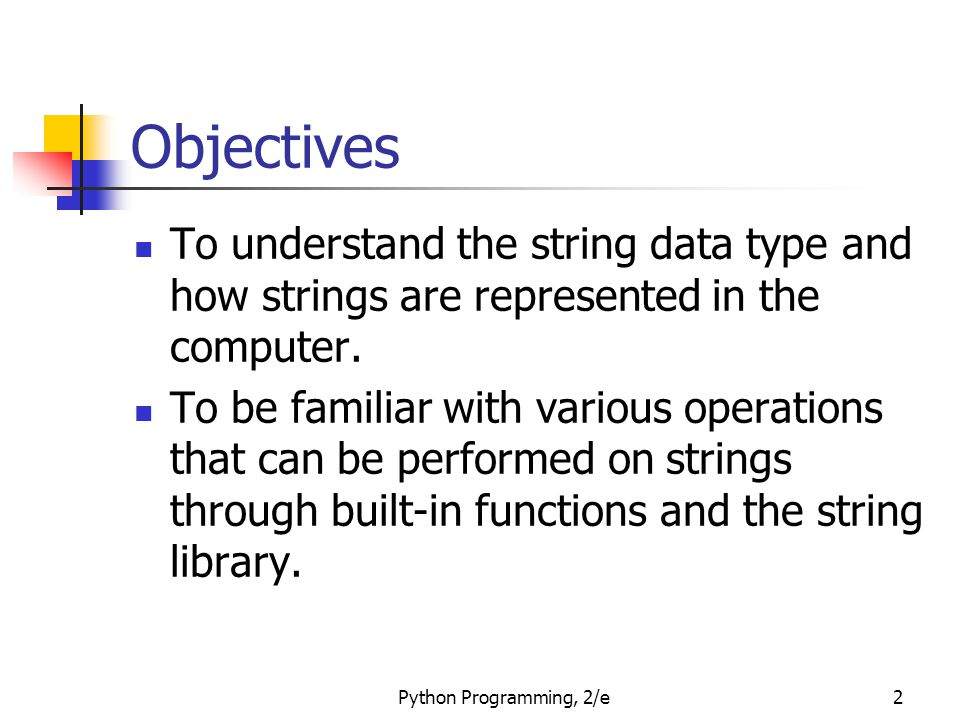 Python Programming, 2/e2 Objectives To understand the string data type and how strings are represented in the computer.