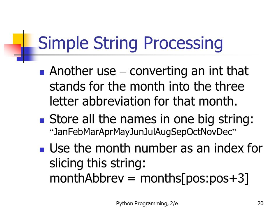 Python Programming, 2/e20 Simple String Processing Another use – converting an int that stands for the month into the three letter abbreviation for that month.