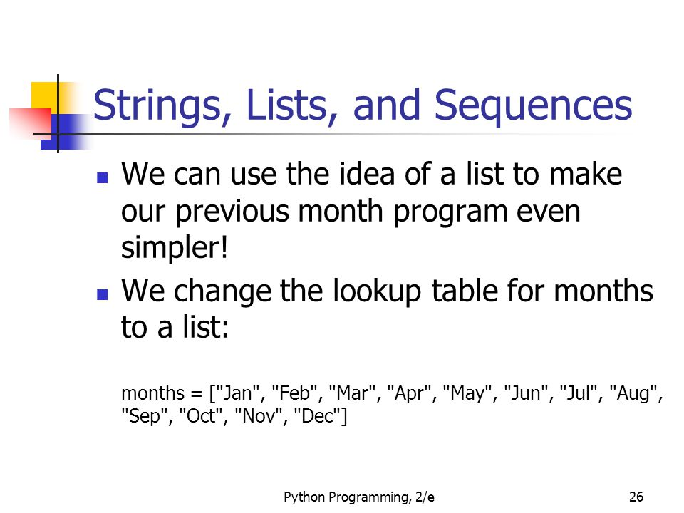 Python Programming, 2/e26 Strings, Lists, and Sequences We can use the idea of a list to make our previous month program even simpler! We change the l