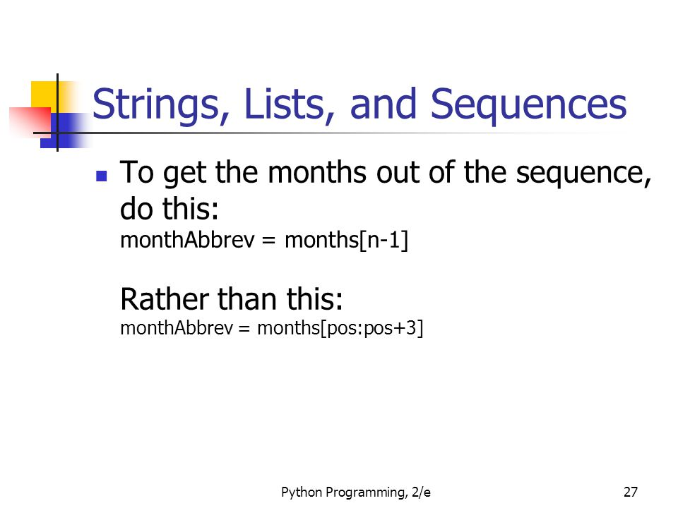 Python Programming, 2/e27 Strings, Lists, and Sequences To get the months out of the sequence, do this: monthAbbrev = months[n-1] Rather than this: mo