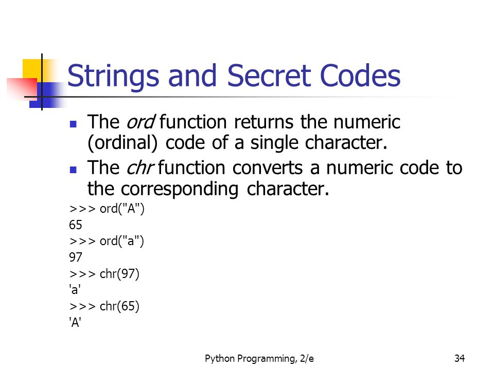 Python Programming, 2/e34 Strings and Secret Codes The ord function returns the numeric (ordinal) code of a single character. The chr function convert