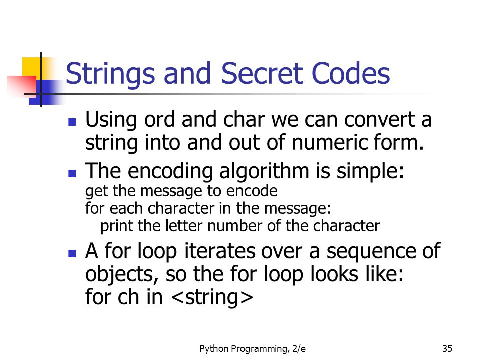 Python Programming, 2/e35 Strings and Secret Codes Using ord and char we can convert a string into and out of numeric form. The encoding algorithm is