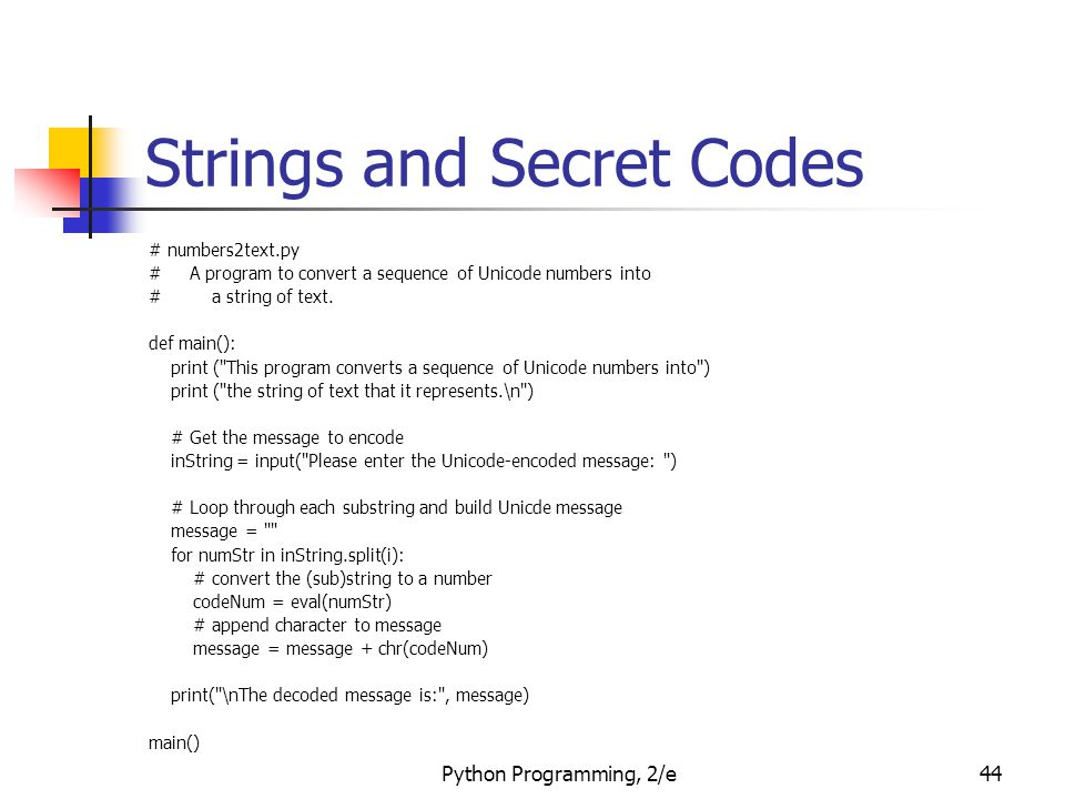 Python Programming, 2/e44 Strings and Secret Codes # numbers2text.py # A program to convert a sequence of Unicode numbers into # a string of text.