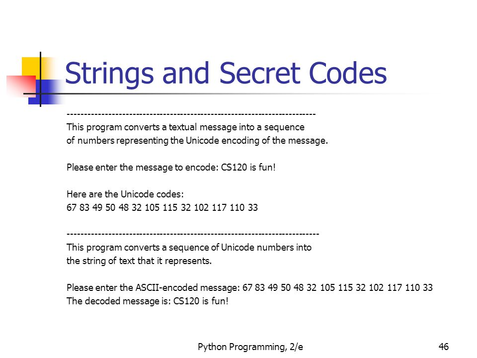 Python Programming, 2/e46 Strings and Secret Codes ------------------------------------------------------------------------- This program converts a textual message into a sequence of numbers representing the Unicode encoding of the message.