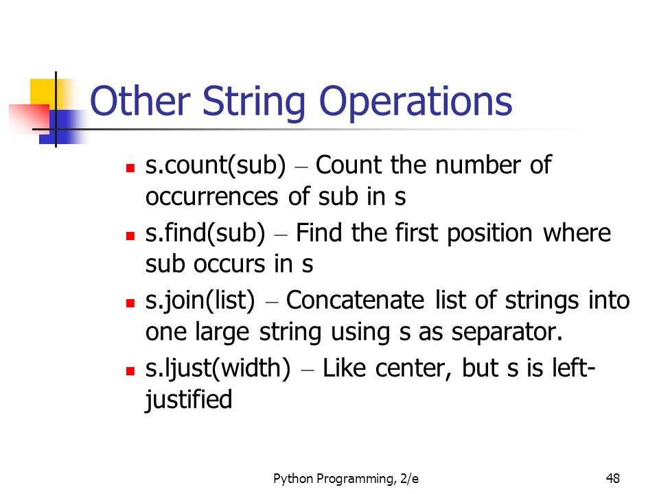 Python Programming, 2/e48 Other String Operations s.count(sub) – Count the number of occurrences of sub in s s.find(sub) – Find the first position where sub occurs in s s.join(list) – Concatenate list of strings into one large string using s as separator.