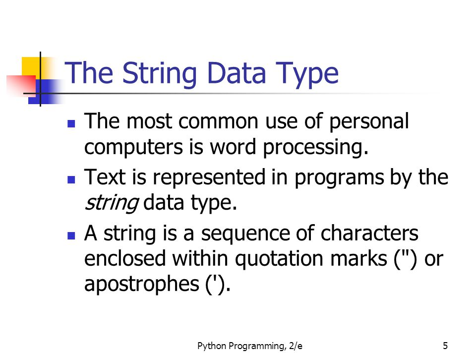 Python Programming, 2/e5 The String Data Type The most common use of personal computers is word processing. Text is represented in programs by the str