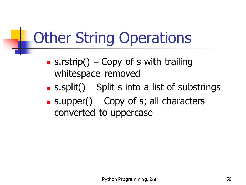 Python Programming, 2/e50 Other String Operations s.rstrip() – Copy of s with trailing whitespace removed s.split() – Split s into a list of substring